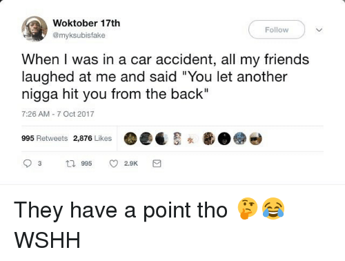 "Friends, Memes, and Wshh: Woktober 17th  @myksubisfake  ( Follow )  When I was in a car accident, all my friends  laughed at me and said ""You let another  nigga hit you from the back""  7:26 AM-7 Oct 2017  995 Retweets 2,876 Likes They have a point tho 🤔😂 WSHH"
