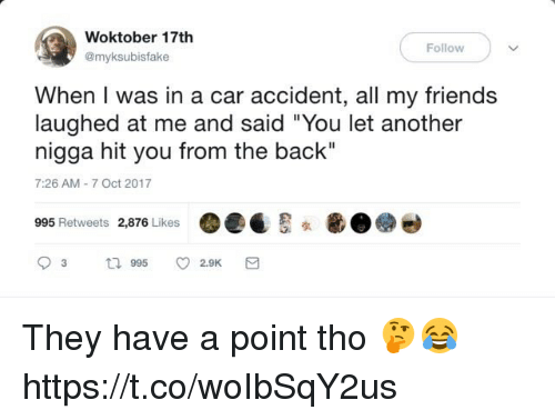 "Friends, Back, and Another: Woktober 17th  @myksubisfake  Follow  When I was in a car accident, all my friends  laughed at me and said ""You let another  nigga hit you from the back""  7:26 AM-7 Oct 2017  995 Retweets 2,876 Likes  (  画 They have a point tho 🤔😂 https://t.co/woIbSqY2us"