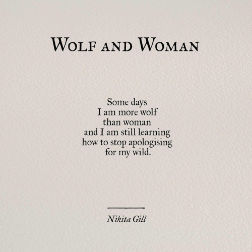 Gill: WOLF AND WOMAN  Some days  I am more wolf  than woman  and I am still learning  how to stop apologising  for my wild,  Nikita Gill