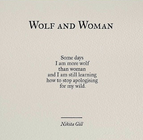 Gill: WOLF ANDWOMAN  Some days  I am more wolf  than woman  and I am still learning  how to stop apologising  wild.  for  my  Nikita Gill