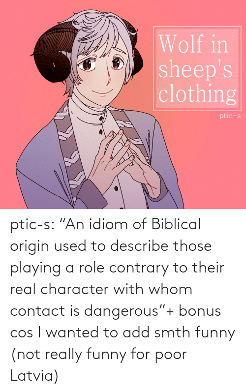 "origin: Wolf in  sheep's  clothing  ptic-s ptic-s:  ""An idiom of Biblical origin used to describe those playing a role contrary to their real character with whom contact is dangerous""+ bonus cos I wanted to add smth funny (not really funny for poor Latvia)"