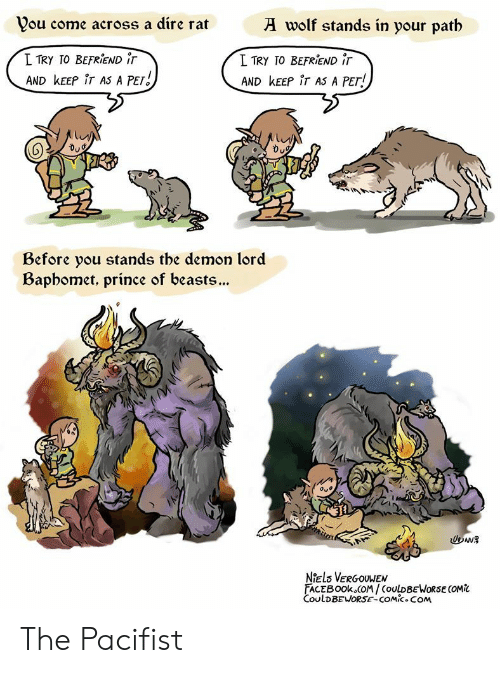 dire: wolf stands in your patb  Vou come across a dire rat  L TRY TO BEFRIEND iT  I TRY TO BEFRIEND iT  AND KEEP iT AS A PET  AND KEEP iT AS A PET!  Before you stands tbe demon lord  Bapbomet, prince of beasts...  Oue  Niels VERGOUWEN  FACEBOOK COM/COULDBEWORSE COMi  CoulDBEWORSE-COMic.COM The Pacifist
