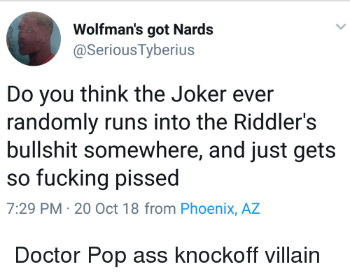 Nards: Wolfman's got Nards  @Serious Tyberius  Do you think the Joker ever  randomly runs into the Riddler's  bullshit somewhere, and just gets  so fucking pissed  7:29 PM- 20 Oct 18 from Phoenix, AZ Doctor Pop ass knockoff villain