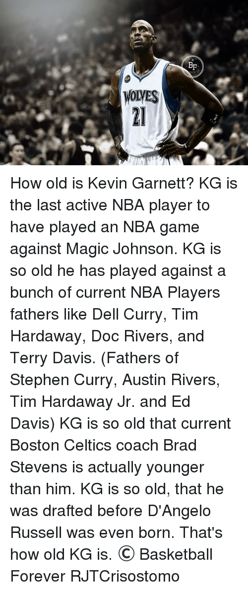 Doc Rivers: WOLVES  BF How old is Kevin Garnett?  KG is the last active NBA player to have played an NBA game against Magic Johnson.  KG is so old he has played against a bunch of current NBA Players fathers like Dell Curry, Tim Hardaway, Doc Rivers, and Terry Davis. (Fathers of Stephen Curry, Austin Rivers, Tim Hardaway Jr. and Ed Davis)  KG is so old that current Boston Celtics coach Brad Stevens is actually younger than him.  KG is so old, that he was drafted before D'Angelo Russell was even born.  That's how old KG is.  © Basketball Forever  RJTCrisostomo