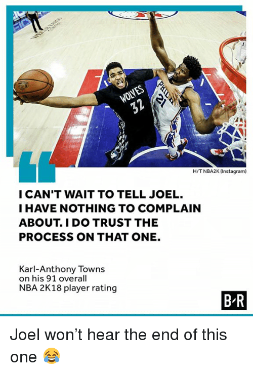 Karl-Anthony Towns: WOLVES  H/TNBA2K (Instagram)  I CAN'T WAIT TO TELL JOEL.  I HAVE NOTHING TO COMPLAIN  ABOUT. I DO TRUST THE  PROCESS ON THAT ONE.  Karl-Anthony Towns  on his 91 overall  NBA 2K18 player rating  B R Joel won't hear the end of this one 😂