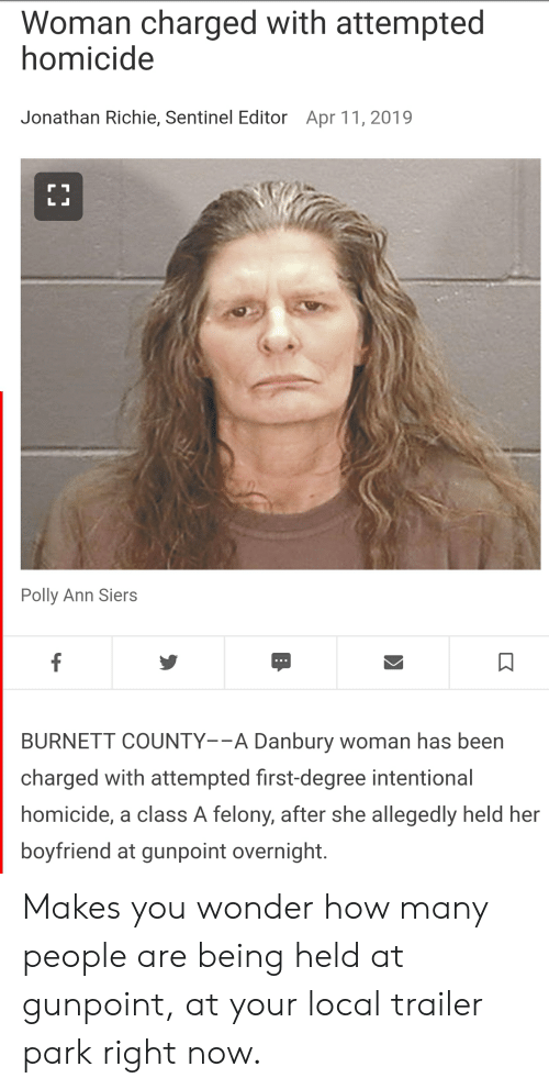 Boyfriend, Wonder, and Trashy: Woman charged with attempted  homicide  Jonathan Richie, Sentinel Editor  Apr 11, 2019  Polly Ann Siers  BURNETT COUNTY--A Danbury woman has beern  charged with attempted first-degree intentional  homicide, a class A felony, after she allegedly held her  boyfriend at gunpoint overnight. Makes you wonder how many people are being held at gunpoint, at your local trailer park right now.