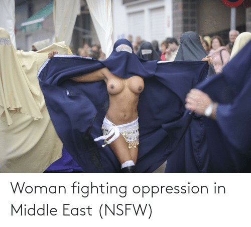 east: Woman fighting oppression in Middle East (NSFW)