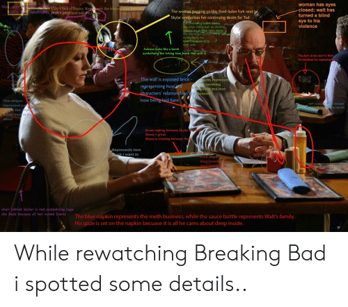 Bad, Breaking Bad, and Family: woman has eyes  closed; walt has  turned a blind  Man withonviail rep  Seelty'3 Pace is blurry. Repsents the blurred line between  restoration Wait'sgood and evil decisons  The woman gagging on this food-laden fork next to  Walt's  Skylar symbolises her continuing desire for Ted  the cinematographer chose  the edge of the wall as dividing  ine for the golden ratio. skyler  fills the larger portion or the sereen  symbolizing her  feminine superiority  eye to his  violence  T  over walt  furnace looks like a bomb  symbolizing the ticking time bomb that walt is  The dark drink next to Walt  foreshadows his impending th  The wall is exposed brick  ants represent  smoking  weed in the first  representing howhe  characters' relationships are Season  being laid bare  now  The stripes  walt is wear  That's the col  ay because  his morals  represent canty  the me  made fromin the  show  Green napking between Skyler d Wa  Money=green  Money is standing between ther  Represents how  much I want to  Pink paper  Represent  nink femini ty  that Vince loves  suc  chair behind skylar is red,symbolizing rage  she feels because of her ruined family  The blue napkin represents the meth business, while the sauce bottle represents Walt's family.  His gaze is set on the napkin becuase it is all he cares about deep inside. While rewatching Breaking Bad i spotted some details..