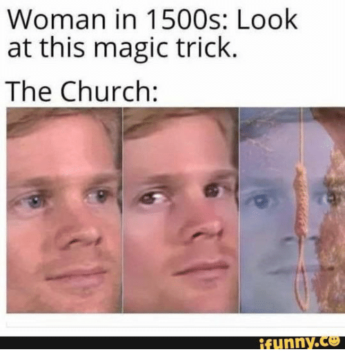 Church, Magic, and The Church: Woman in 1500s: Look  at this magic trick.  The Church:  ifunny.co