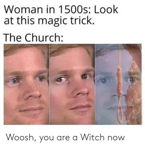 Church: Woman in 1500s: Look  at this magic trick.  The Church: Woosh, you are a Witch now