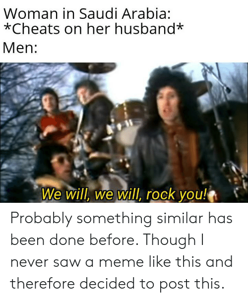 Meme, Saw, and Saudi Arabia: Woman in Saudi Arabia:  *Cheats on her husband*  Men:  We will, we will, rock you! Probably something similar has been done before. Though I never saw a meme like this and therefore decided to post this.