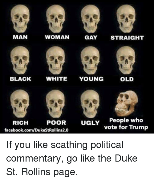 political commentary: WOMAN  MAN  GAY STRAIGHT  OLD  BLACK  WHITE  YOUNG  POOR  UGLY  People who  RICH  vote for Trump  facebook.com/DukeStRollins2.0 If you like scathing political commentary, go like the Duke St. Rollins page.