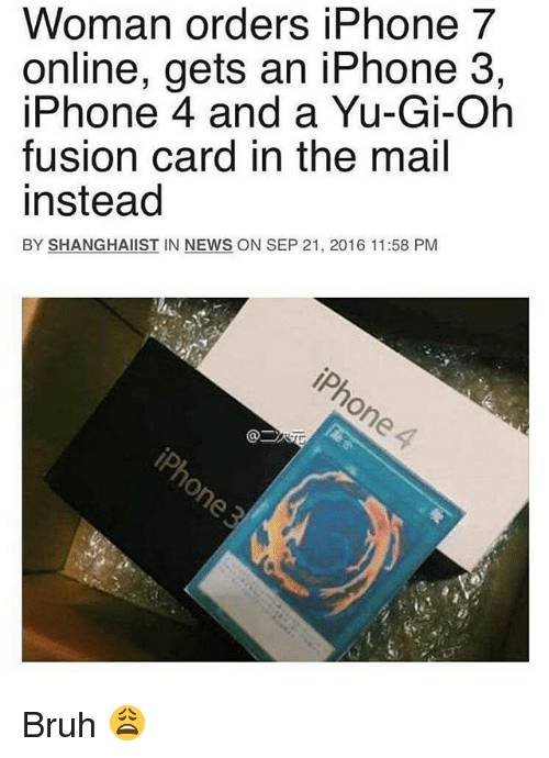 Fusionator: Woman orders iPhone 7  online, gets an iPhone 3,  iPhone 4 and a Yu-Gi-Oh  fusion card in the mail  instead  BY SHANGHAIIST IN NEWS ON SEP 21, 2016 11:58 PM Bruh 😩