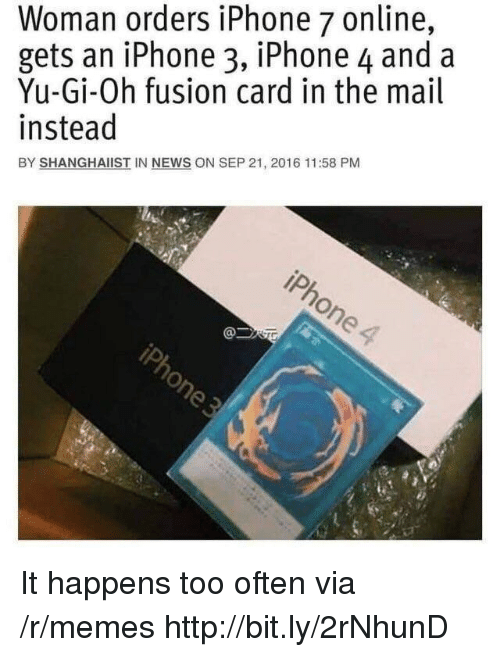 Iphone, Memes, and News: Woman orders iPhone 7 online,  gets an iPhone 3, iPhone 4 and a  Yu-Gi-Oh fusion card in the mail  instead  BY SHANGHAIIST IN NEWS ON SEP 21, 2016 11:58 PM It happens too often via /r/memes http://bit.ly/2rNhunD