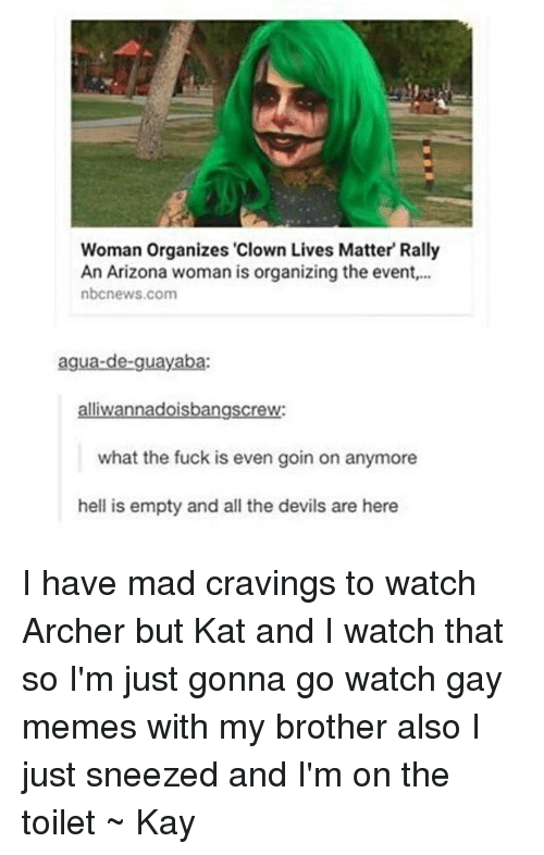"""watch archer: Woman Organizes """"Clown Lives Matter Rally  An Arizona woman is organizing the event,...  nbcnews.com  agua-de-guayaba:  alliwannadoisbangscrew:  what the fuck is even goin on anymore  hell is empty and all the devils are here I have mad cravings to watch Archer but Kat and I watch that so I'm just gonna go watch gay memes with my brother also I just sneezed and I'm on the toilet ~ Kay"""