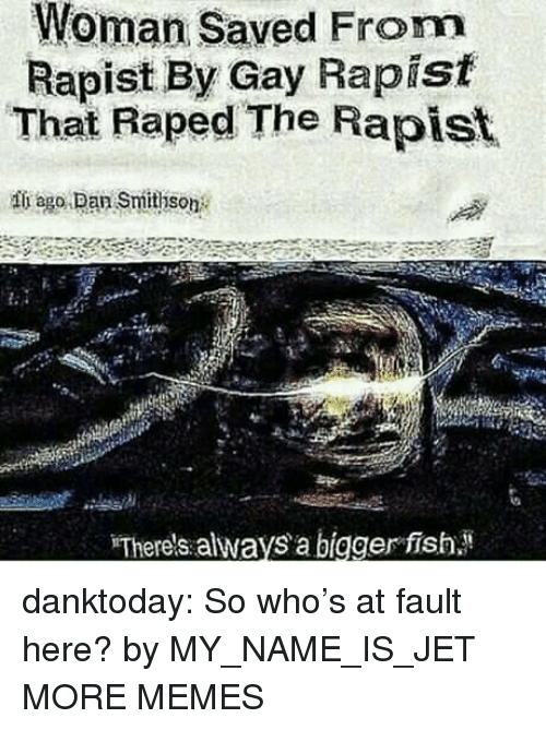 Dank, Memes, and Tumblr: Woman Saved From  Rapist By Gay Rapist  That Raped The Rapist  ii ago. Dan Smithson  Therels always a bigger fish danktoday:  So who's at fault here? by MY_NAME_IS_JET MORE MEMES