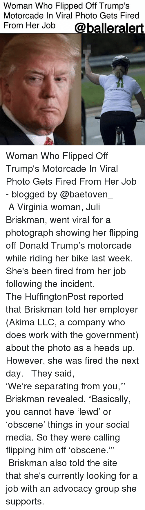 """Donald Trump, Memes, and Social Media: Woman Who Flipped Off Trump's  Motorcade In Viral Photo Gets Fired  From Her Job  @balleralert Woman Who Flipped Off Trump's Motorcade In Viral Photo Gets Fired From Her Job - blogged by @baetoven_ ⠀⠀⠀⠀⠀⠀⠀ ⠀⠀⠀⠀⠀⠀⠀ A Virginia woman, Juli Briskman, went viral for a photograph showing her flipping off Donald Trump's motorcade while riding her bike last week. She's been fired from her job following the incident. ⠀⠀⠀⠀⠀⠀⠀ ⠀⠀⠀⠀⠀⠀⠀ The HuffingtonPost reported that Briskman told her employer (Akima LLC, a company who does work with the government) about the photo as a heads up. However, she was fired the next day. ⠀⠀⠀⠀⠀⠀⠀ ⠀⠀⠀⠀⠀⠀⠀ They said, 'We're separating from you,'"""" Briskman revealed. """"Basically, you cannot have 'lewd' or 'obscene' things in your social media. So they were calling flipping him off 'obscene.'"""" ⠀⠀⠀⠀⠀⠀⠀ ⠀⠀⠀⠀⠀⠀⠀ Briskman also told the site that she's currently looking for a job with an advocacy group she supports."""