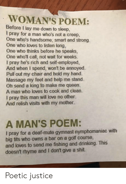 No Other: WOMAN'S POEM:  Before I lay me down to sleep,  I pray for a man who's not a creep,  One who's handsome, smart and strong.  One who loves to listen long,  One who thinks before he speaks,  One who'll call, not wait for weeks.  I pray he's rich and self-employed,  And when I spend, won't be annoyed  Pull out my chair and hold my hand.  Massage my feet and help me stand  Oh send a king to make me queen.  A man who loves to cook and clean.  I pray this man will love no other.  And relish visits with my mother.  A MAN'S POEM:  I pray for a deaf-mute gymnast nymphomaniac with  big tits who owns a bar on a golf course,  and loves to send me fishing and drinking. This  doesn't rhyme and I don't give a shit. Poetic justice