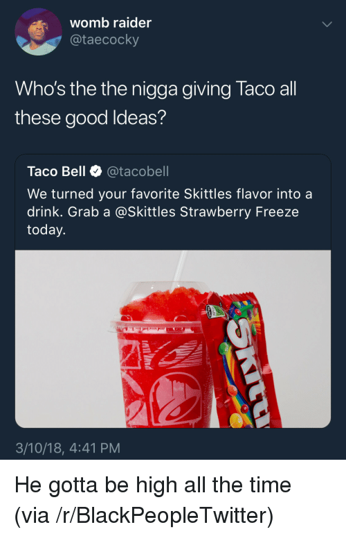 Blackpeopletwitter, Taco Bell, and Good: womb raider  @taecocky  Who's the the nigga giving Taco all  these good Ideas?  Taco Bell 4 @tacobell  We turned your favorite Skittles flavor into a  drink. Grab a @Skittles Strawberry Freeze  today  3/10/18, 4:41 PM <p>He gotta be high all the time (via /r/BlackPeopleTwitter)</p>