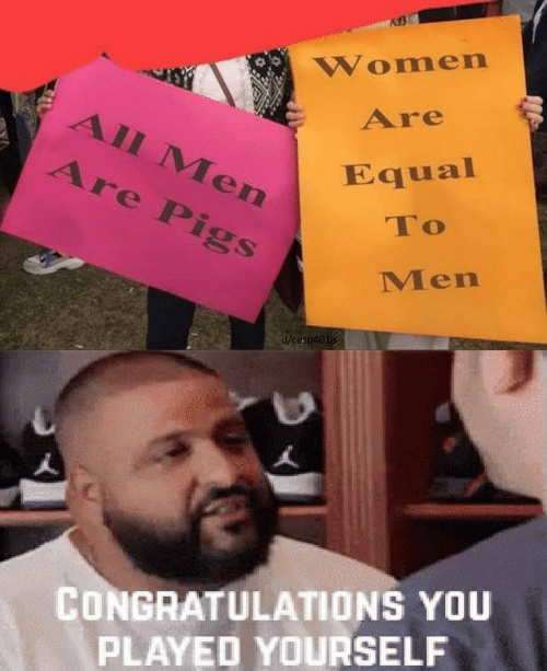 Congratulations you played yourself: Women  Are  All Men  Are Pigs  Equal  To  Men  u/casp401a  CONGRATULATIONS YOU  PLAYED YOURSELF