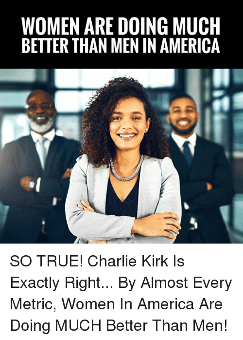 America, Charlie, and Memes: WOMEN ARE DOING MUCH  BETTER THAN MEN IN AMERICA SO TRUE! Charlie Kirk Is Exactly Right... By Almost Every Metric, Women In America Are Doing MUCH Better Than Men!