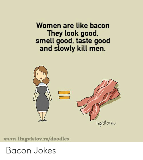 Smell, Good, and Jokes: Women are like bacon  They look good,  smell good, taste good  and slowly kill men.  lingisto w  more: lingvistov.ru/doodles Bacon Jokes