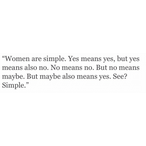 """Women, Simple, and Yes: """"Women are simple. Yes means yes, but yes  means also no. No means no. But no means  maybe. But maybe also means yes. See?  Simple.""""  95"""