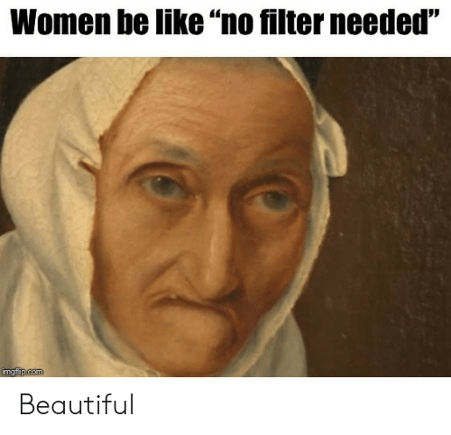 "filter: Women be like ""no filter needed""  imgflip.com Beautiful"