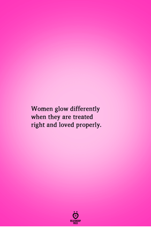 Women, Pes, and They: Women glow differently  when they are treated  right and loved properly.  RELATIONGH  PES