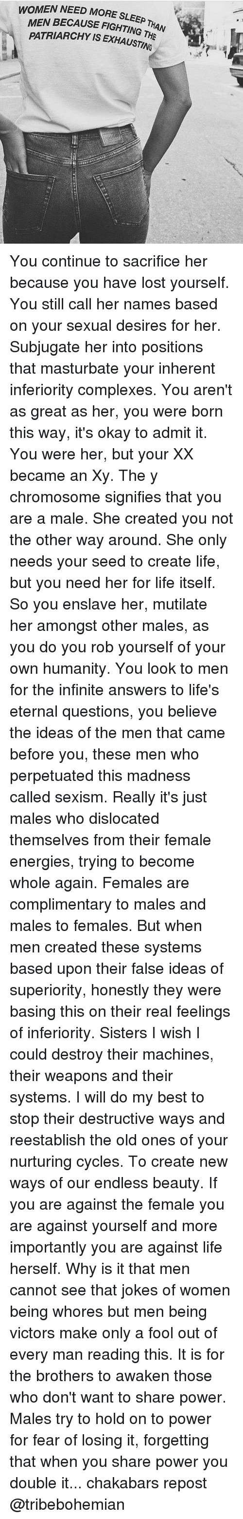 born this way: WOMEN NEED MORE SLEEP  E SLEEP THAN  MEN BECAUSE FIGHTING T  ING THE  H  PATRIARCHY IS EXHAUSTING ari4P You continue to sacrifice her because you have lost yourself. You still call her names based on your sexual desires for her. Subjugate her into positions that masturbate your inherent inferiority complexes. You aren't as great as her, you were born this way, it's okay to admit it. You were her, but your XX became an Xy. The y chromosome signifies that you are a male. She created you not the other way around. She only needs your seed to create life, but you need her for life itself. So you enslave her, mutilate her amongst other males, as you do you rob yourself of your own humanity. You look to men for the infinite answers to life's eternal questions, you believe the ideas of the men that came before you, these men who perpetuated this madness called sexism. Really it's just males who dislocated themselves from their female energies, trying to become whole again. Females are complimentary to males and males to females. But when men created these systems based upon their false ideas of superiority, honestly they were basing this on their real feelings of inferiority. Sisters I wish I could destroy their machines, their weapons and their systems. I will do my best to stop their destructive ways and reestablish the old ones of your nurturing cycles. To create new ways of our endless beauty. If you are against the female you are against yourself and more importantly you are against life herself. Why is it that men cannot see that jokes of women being whores but men being victors make only a fool out of every man reading this. It is for the brothers to awaken those who don't want to share power. Males try to hold on to power for fear of losing it, forgetting that when you share power you double it... chakabars repost @tribebohemian