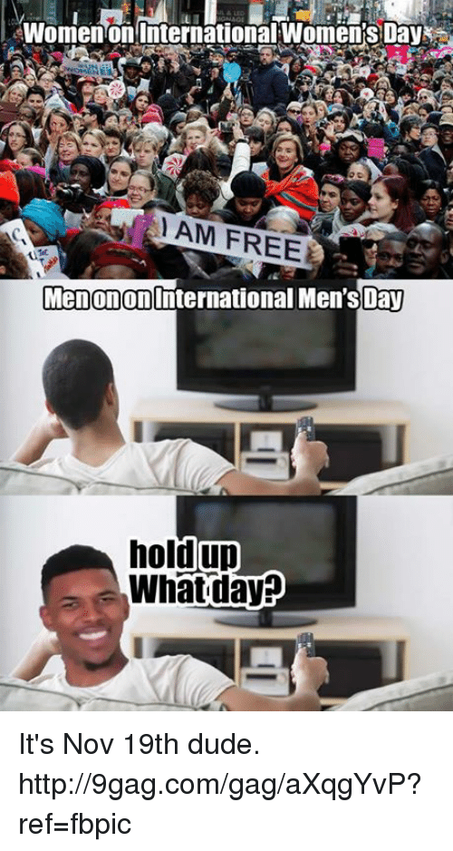 Dank, 🤖, and Nov: Women on International WomensDay  AM FREER  Menonon International Men'sDay  holdup  What day It's Nov 19th dude. http://9gag.com/gag/aXqgYvP?ref=fbpic