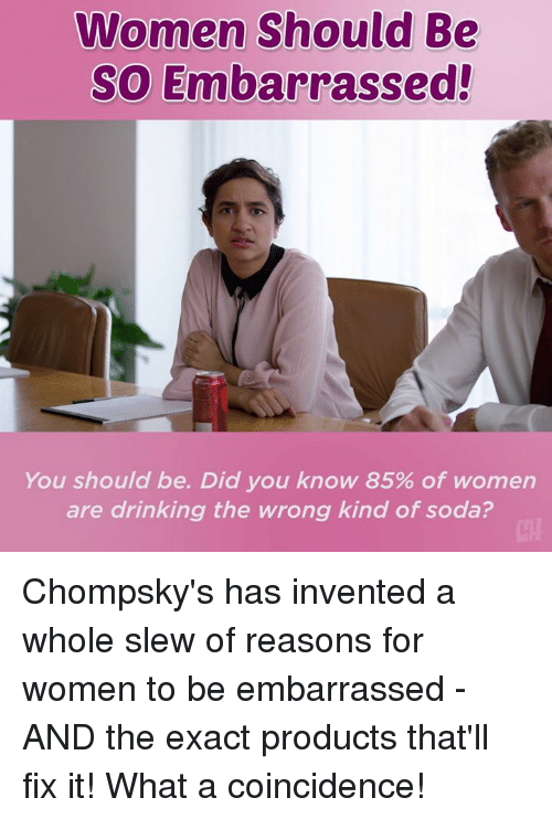 Drinking, Memes, and Soda: Women Should Be  So Embarrassed!  You should be. Did you know 85% of women  are drinking the wrong kind of soda? Chompsky's has invented a whole slew of reasons for women to be embarrassed - AND the exact products that'll fix it! What a coincidence!