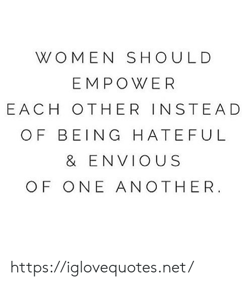 Women, Another, and Net: WOMEN SHOULD  EMPOWER  E ACH OTHER INSTEAD  OF BEING HATEFUL  & ENVIOUS  OF ONE ANOTHER https://iglovequotes.net/