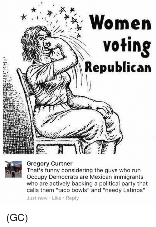 """Voting Republican: Women  Voting  Republican  Gregory Curtner  That's funny considering the guys who run  Occupy Democrats are Mexican immigrants  who are actively backing a political party that  calls them """"taco bowls"""" and """"needy Latinos""""  Just now Like Reply (GC)"""