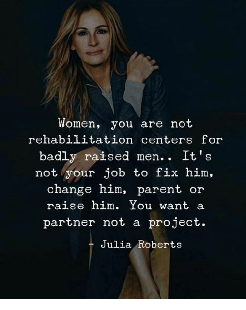 Women, Change, and Julia Roberts: Women, you are not  rehabilitation centers for  badly raised men. . It's  not your job to fix him,  change him, parent or  raise him. You want a  partner not a project.  Julia Roberts