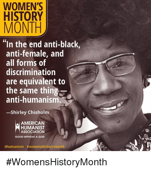 shirley chisholm: WOMEN'S  HISTORY  MONTH  In the end anti-black,  anti-female, and  all forms of  discrimination  are equivalent to  the same thing  anti-humanism.  -Shirley Chisholm  AMERICAN  HUMANIST  ASSOCIATION  GOOD WITHOUT A GOD  #WomensHistoryMonth