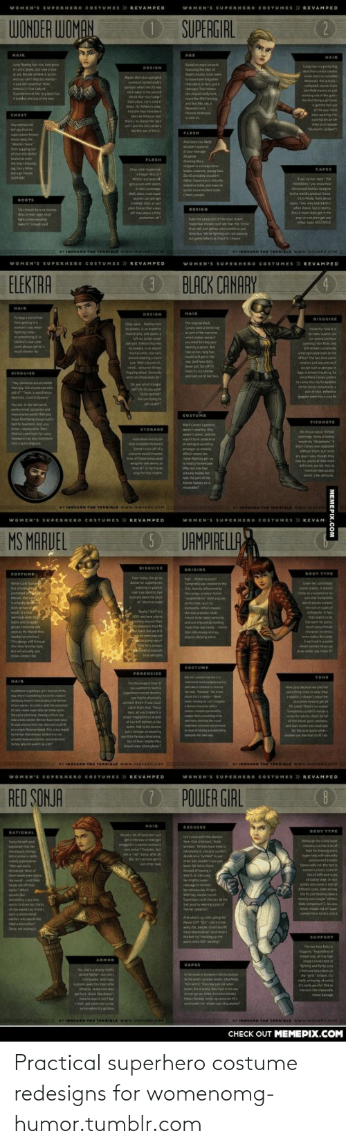 T We: WOMEN'S SUPERHERO COSTUMES REVAMPED  WOMEN'S SUPERHERO COSTUMES > REVAMPED  (2  WONDER WOMAN  OSUPERGIRL  HAIR  AGE  HAIR  Long tiowing hama took pat  ncame boos, ht el  tay female athleteinactn  and canthel tal  ejust an'tpractical. Here  Aneics Fit Lady of  Suphees the ryt haL  ahraded and out of the was  Besed an ost artor  tong hepntty b  DESIGN  feing the Man of  Ste musin mat sem  lo h hae fr n  that shein tact.ja  tniper. That me  6shodrely ok  m e Beaning  dthatconksae  newr seem onede  Whatee the vy  Mayehat starsgangv  wimst lked putts  T hen the US w  voleytal c, ack  ndet ewnt orat  NOking eutat the gm  etthing a gte  reck-deen in the seond  Warld War-sut tod  Riculs Lets toeit  and less ie sa  Baywahe  e  ger she hair  f the wyck  venangite  pntyta be  Anshe mh ee  t an Amaun tut  Pamela Andenan  CHEST  there's nemon her look  an't inthe 2et cerary  le the est f the  Any wom w  zatth Lab  tet you chut  FLESH  wuld e the  nd since you liy  onder Tin  trem popping ut  of that sly tifpl  of your tnge  daughter  eing he  rppernchep.ch  ader.costm young Ka  Zor E pabakly shoukdt  wer. Smanitlly  metrata anden  Suntier e  FLESH  te met l  Sery la  but a pi  CAPES  unuts- Weo  khigen LLET  PROF nd et  yve erem The  diles yos kowow  knwd fhist desner  p it with plenty  of in toege  We, oit ge  aomencan et  stabbed shot t  pos noremodest.ud  Cmn pecple  wewuidseutesthees  dna Mad. fe ut  BOOTS  con They ay lon itin  when draw but i ty  plam feee ther se  of how ahout a e  arotection h?  DESIGN  This should be a nabainer  they d mest ikely petin the  Whain theig  hse neain  esi Ennigh aid  ni  ay tain get you  Mled S NO CARES  Evethe ardutnof the mst  Supurma malecd seethat the one  Nut. red and ytiow color comoj  acou Weigtongenot pansing  at amete at CukEChme  BY INGVARD THE TERRIBLE www.NOVAROCOH  BY INGVARD THE TERRIBLE www.INSVARD COH  WOMEN'S SUPERHERO COSTUMES > REVAMPED  WOMEN'S SUPERHERO COSTUMES >> REVAMPED  3BLACK CANARY  ELEKTRA  4.  HAIR  HAIR 