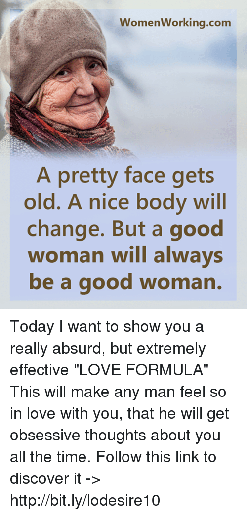 """Man Feelings: WomenWorking.com  A pretty face gets  old. A nice body will  change. But a good  woman will always  be a good woma Today I want to show you a really absurd, but extremely effective """"LOVE FORMULA"""" This will make any man feel so in love with you, that he will get obsessive thoughts about you all the time. Follow this link to discover it -> http://bit.ly/lodesire10"""