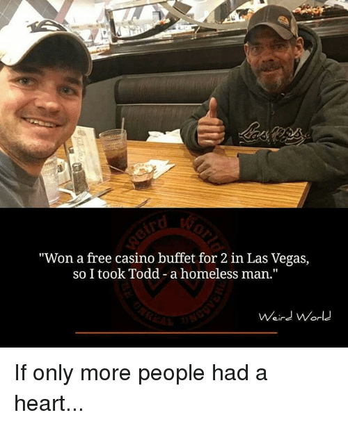 "Homeless, Memes, and Las Vegas: ""Won a free casino buffet for 2 in Las Vegas,  so I took Todd - a homeless man.""  Waird World  Weird Norld If only more people had a heart..."