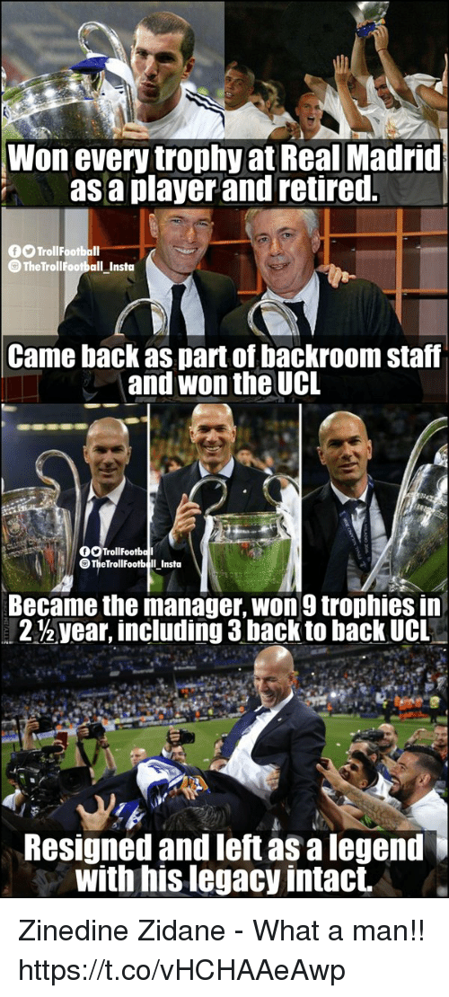Back to Back, Memes, and Real Madrid: Won every trophy at Real Madrid  asa player and retired.  TrollFootball  TheTrollFootball _Insta  Came back as part of backroom staff  and won the UCL  OSTrollFootba  TheTrollFootbll Insta  Became the manager, won9 trophies in  212 year, including 3 back to back UCL  Resigned and left as a legend  with his legacy intact. Zinedine Zidane - What a man!! https://t.co/vHCHAAeAwp