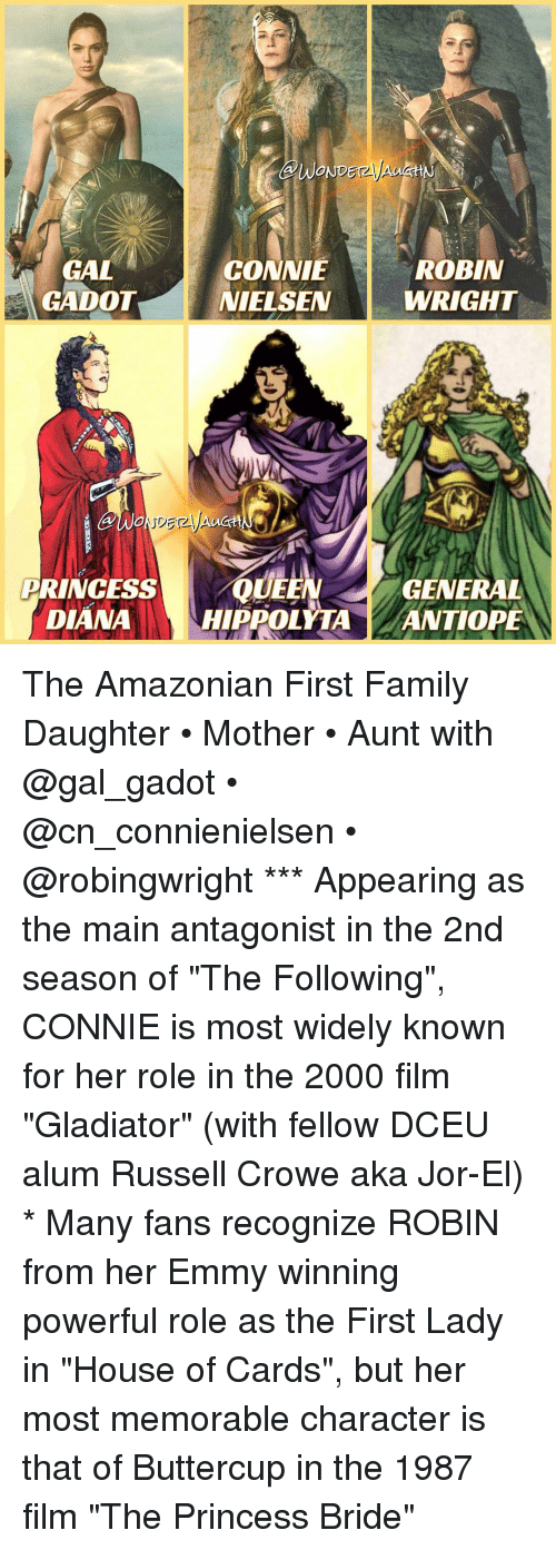 """First Ladies: WOND  ROBIN  GAL  CONNIE  GADOT NIELSEN  WRIGHT  PRINCESS  QUEEN  GENERAL  DIANA  HIPPOLYTA  ANTIOPE The Amazonian First Family Daughter • Mother • Aunt with @gal_gadot • @cn_connienielsen • @robingwright *** Appearing as the main antagonist in the 2nd season of """"The Following"""", CONNIE is most widely known for her role in the 2000 film """"Gladiator"""" (with fellow DCEU alum Russell Crowe aka Jor-El) * Many fans recognize ROBIN from her Emmy winning powerful role as the First Lady in """"House of Cards"""", but her most memorable character is that of Buttercup in the 1987 film """"The Princess Bride"""""""