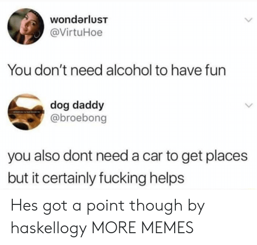 Alcoholes: wondarluST  @VirtuHoe  You don't need alcohol to have fun  dog daddy  @broebong  you also dont need a car to get places  but it certainly fucking helps Hes got a point though by haskellogy MORE MEMES