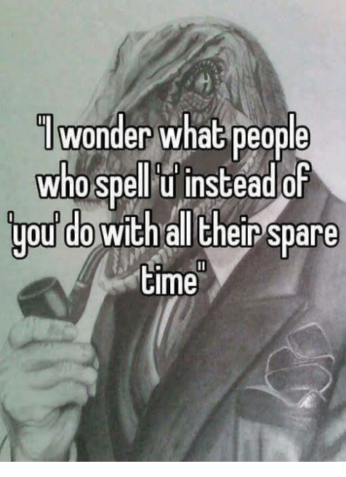 Sparing Time: /wonder whaG people  wonder what people  who spell't instead of  who spellr u instead or  you do with all their spare  time