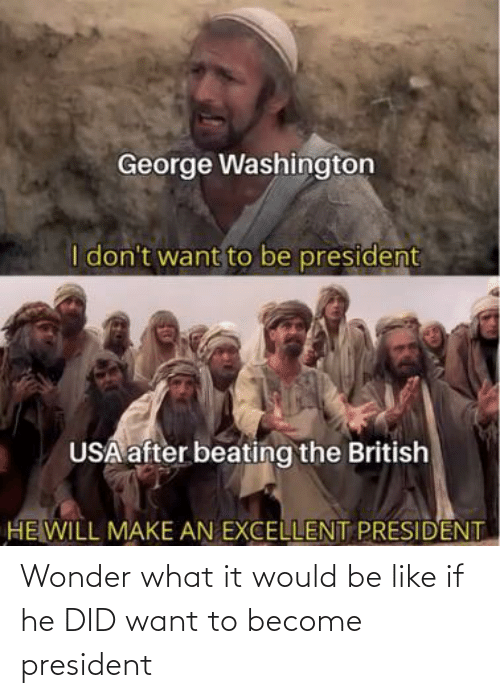 president: Wonder what it would be like if he DID want to become president