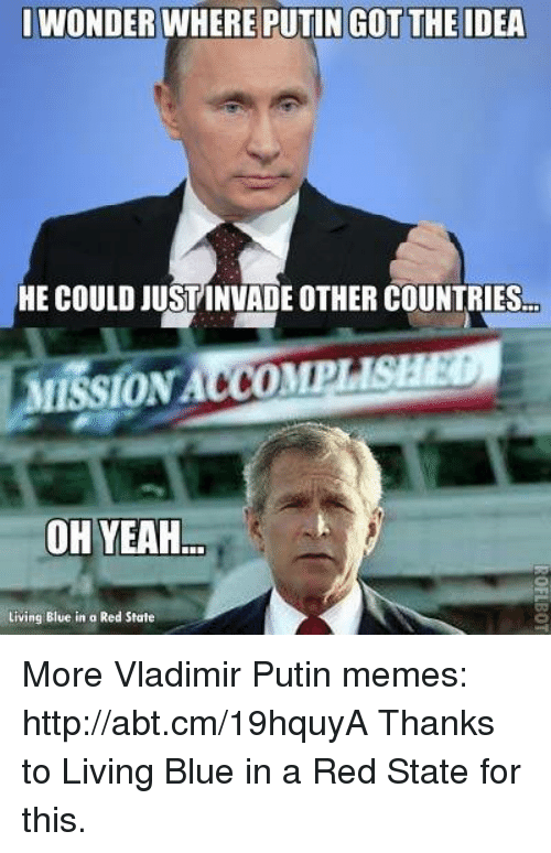 Vladimir Putin Memes: WONDER WHERE PUTIN GOT THE IDEA  HE COULD JUSTINVADE OTHER COUNTRIES  ON  OH YEAH  Living Blue in a Red State More Vladimir Putin memes: http://abt.cm/19hquyA  Thanks to Living Blue in a Red State for this.
