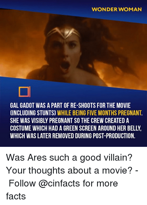The Crew: WONDER WOMAN  GAL GADOT WAS A PART OF RE-SHOOTS FOR THE MOVIE  INCLUDING STUNTS) WHILE BEING FIVE MONTHS PREGNANT  SHE WAS VISIBLY PREGNANT SO THE CREW CREATED A  COSTUME WHICH HAD A GREEN SCREEN AROUND HER BELLY  WHICH WAS LATER REMOVED DURING POST-PRODUCTION. Was Ares such a good villain? Your thoughts about a movie?⠀ -⠀⠀ Follow @cinfacts for more facts