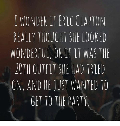 irie: WONDERIFERICULAPTON  REALLY THOUGHT SHE LOOKED  WONDERFUL, OR IRI WAS THE  20TH OUTFIT SHE HAD TRIED  ON, AND HE JUST WANTED TO  GET TO THE PARTY