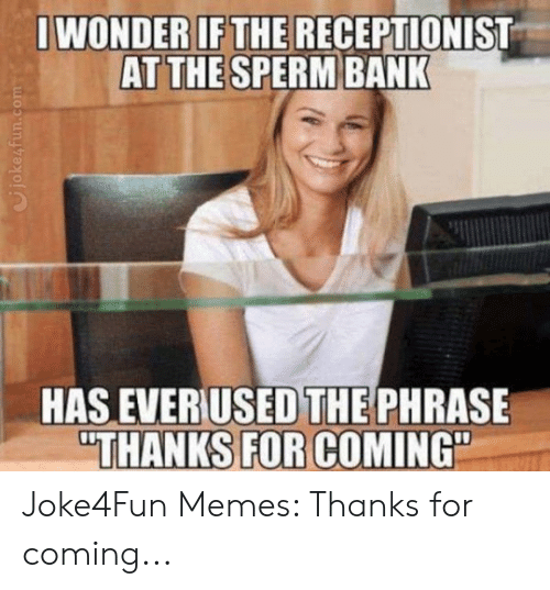 Dirty Joke Memes: WONDERIFTHE RECEPTIONIST  AT THE SPERM BANK  0)  THE  HAS EVERUSED PHRASE  THANKS FOR COMING Joke4Fun Memes: Thanks for coming...
