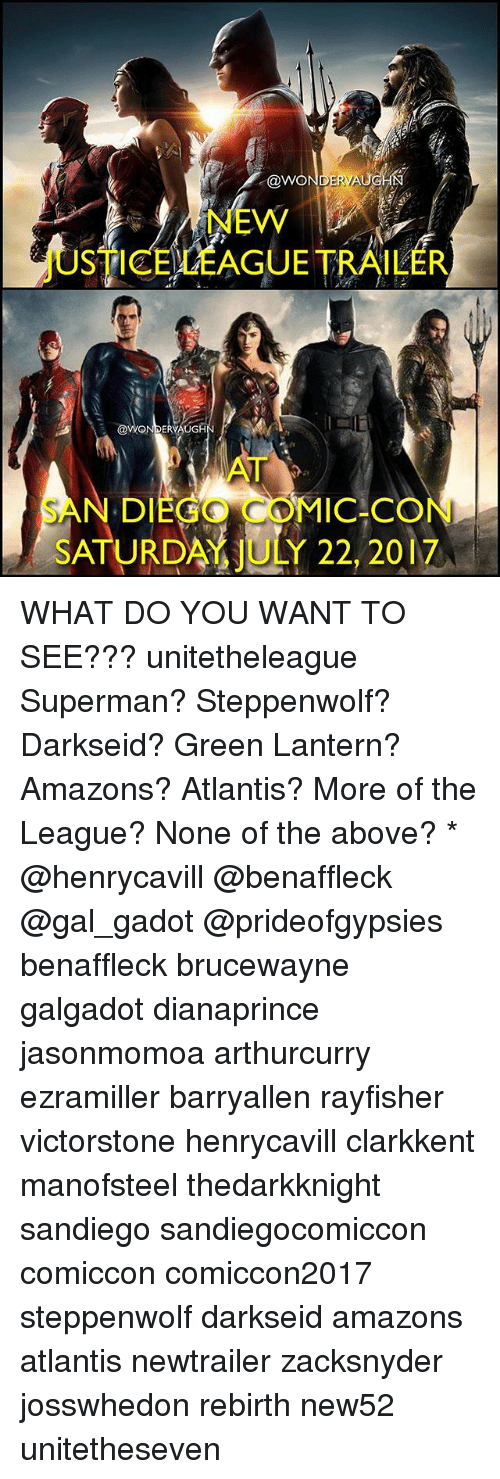 Memes, Superman, and Green Lantern: @woNDERNAU  STIEELEAGUETRAILER  N DIEGO  COMIC CON  SATURDAY JULY 22, 2017 WHAT DO YOU WANT TO SEE??? unitetheleague Superman? Steppenwolf? Darkseid? Green Lantern? Amazons? Atlantis? More of the League? None of the above? * @henrycavill @benaffleck @gal_gadot @prideofgypsies benaffleck brucewayne galgadot dianaprince jasonmomoa arthurcurry ezramiller barryallen rayfisher victorstone henrycavill clarkkent manofsteel thedarkknight sandiego sandiegocomiccon comiccon comiccon2017 steppenwolf darkseid amazons atlantis newtrailer zacksnyder josswhedon rebirth new52 unitetheseven