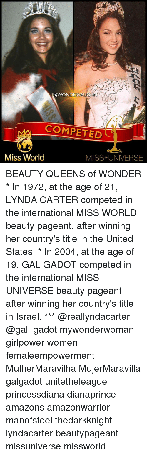 Missuniverse: WONDERV  COMPETED  Miss World  MISS+ UNIVERSE BEAUTY QUEENS of WONDER * In 1972, at the age of 21, LYNDA CARTER competed in the international MISS WORLD beauty pageant, after winning her country's title in the United States. * In 2004, at the age of 19, GAL GADOT competed in the international MISS UNIVERSE beauty pageant, after winning her country's title in Israel. *** @reallyndacarter @gal_gadot mywonderwoman girlpower women femaleempowerment MulherMaravilha MujerMaravilla galgadot unitetheleague princessdiana dianaprince amazons amazonwarrior manofsteel thedarkknight lyndacarter beautypageant missuniverse missworld